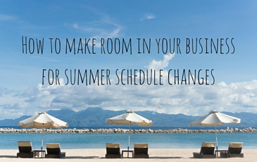 How to make room in your business for summer schedule changes