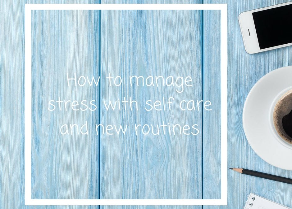 How to manage stress with self care and new routines