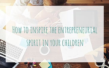 How to inspire the entrepreneurial spirit in your children