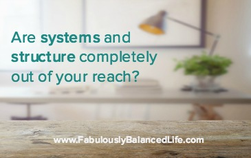 Are systems and structure completely out of your reach?
